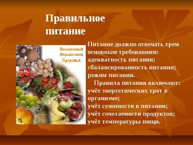 Правильное питание Питание должно отвечать трем основным требованиям: адекватность питания; сбалансированность питания; режим питания.  Правила питания включают: учёт энергетических трат в организме; учёт сезонности в питании; учёт сочетаемости продуктов; учёт температуры пищи.