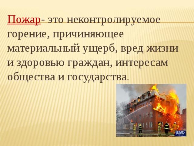 Пожар - это неконтролируемое горение, причиняющее материальный ущерб, вред жизни и здоровью граждан, интересам общества и государства .