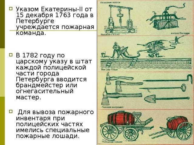 Указом Екатерины-II от 15 декабря 1763 года в Петербурге учреждается пожарная команда. В 1782 году по царскому указу в штат каждой полицейской части города Петербурга вводится брандмейстер или огнегасительный мастер.  Для вывоза пожарного инвентаря при полицейских частях имелись специальные пожарные лошади.