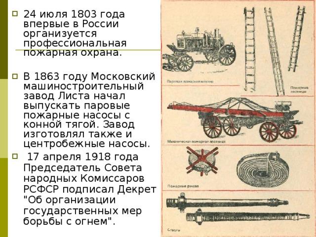 24 июля 1803 года впервые в России организуется профессиональная пожарная охрана. В 1863 году Московский машиностроительный завод Листа начал выпускать паровые пожарные насосы с конной тягой. Завод изготовлял также и центробежные насосы.  17 апреля 1918 года Председатель Совета народных Комиссаров РСФСР подписал Декрет