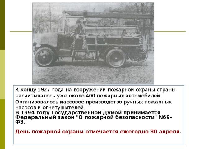 К концу 1927 года на вооружении пожарной охраны страны насчитывалось уже около 400 пожарных автомобилей. Организовалось массовое производство ручных пожарных насосов и огнетушителей. В 1994 году Государственной Думой принимается Федеральный закон