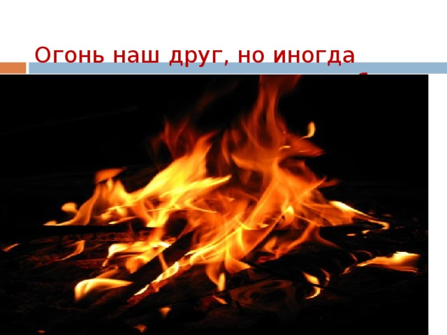 Огонь наш друг, но иногда приходит с ним в наш дом беда.