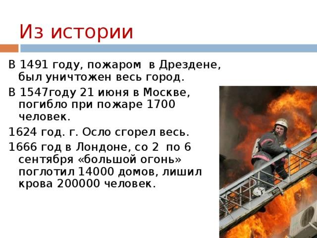 Из истории В 1491 году, пожаром в Дрездене, был уничтожен весь город. В 1547году 21 июня в Москве, погибло при пожаре 1700 человек. 1624 год. г. Осло сгорел весь. 1666 год в Лондоне, со 2 по 6 сентября «большой огонь» поглотил 14000 домов, лишил крова 200000 человек.