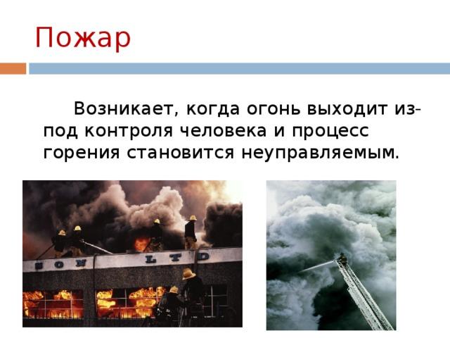 Пожар   Возникает, когда огонь выходит из-под контроля человека и процесс горения становится неуправляемым.