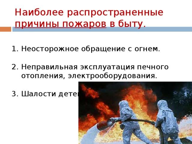 Наиболее распространенные причины пожаров в быту. 1. Неосторожное обращение с огнем. 2. Неправильная эксплуатация печного  отопления, электрооборудования. 3. Шалости детей.