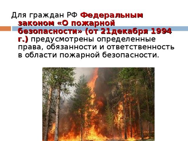 Для граждан РФ Федеральным законом «О пожарной безопасности» (от 21декабря 1994 г.) предусмотрены определенные права, обязанности и ответственность в области пожарной безопасности.