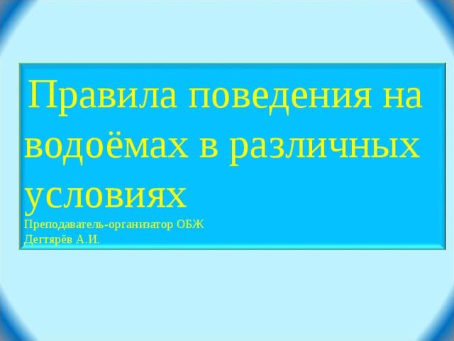 Правила поведения на водоёмах в различных условиях Преподаватель-организатор ОБЖ Дегтярёв А.И.