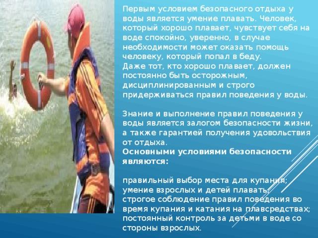 Первым условием безопасного отдыха у воды является умение плавать. Человек, который хорошо плавает, чувствует себя на воде спокойно, уверенно, в случае необходимости может оказать помощь человеку, который попал в беду. Даже тот, кто хорошо плавает, должен постоянно быть осторожным, дисциплинированным и строго придерживаться правил поведения у воды.   Знание и выполнение правил поведения у воды является залогом безопасности жизни, а также гарантией получения удовольствия от отдыха. Основными условиями безопасности являются:   правильный выбор места для купания; умение взрослых и детей плавать; строгое соблюдение правил поведения во время купания и катания на плавсредствах; постоянный контроль за детьми в воде со стороны взрослых.