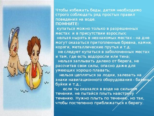 Чтобы избежать беды, детям необходимо строго соблюдать ряд простых правил поведения на воде. ПОМНИТЕ:  купаться можно только в разрешенных местах и в присутствии взрослых;  нельзя нырять в незнакомых местах - на дне могут оказаться притопленные бревна, камни, коряги, металлические прутья и т.д.  не следует купаться в заболоченных местах и там, где есть водоросли или тина;  нельзя заплывать далеко от берега, не рассчитав свои силы, опасно даже для умеющих хорошо плавать;  нельзя цепляться за лодки, залезать на знаки навигационного оборудования - бакены, буйки и т.д.;  если ты оказался в воде на сильном течении, не пытайся плыть навстречу течению. Нужно плыть по течению, но так, чтобы постепенно приближаться к берегу.