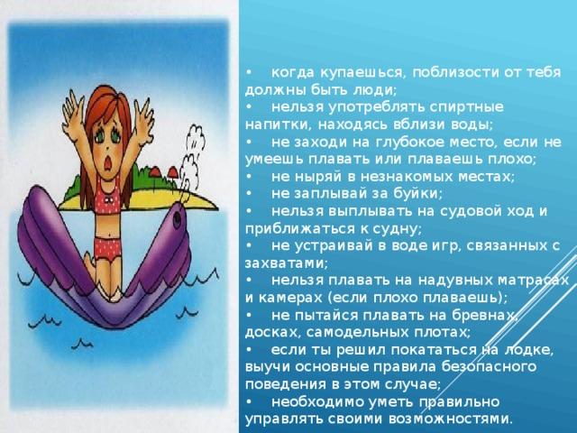 • когда купаешься, поблизости от тебя должны быть люди;  • нельзя употреблять спиртные напитки, находясь вблизи воды;  • не заходи на глубокое место, если не умеешь плавать или плаваешь плохо;  • не ныряй в незнакомых местах;  • не заплывай за буйки;  • нельзя выплывать на судовой ход и приближаться к судну;  • не устраивай в воде игр, связанных с захватами;  • нельзя плавать на надувных матрасах и камерах (если плохо плаваешь);  • не пытайся плавать на бревнах, досках, самодельных плотах;  • если ты решил покататься на лодке, выучи основные правила безопасного поведения в этом случае;  • необходимо уметь правильно управлять своими возможностями.