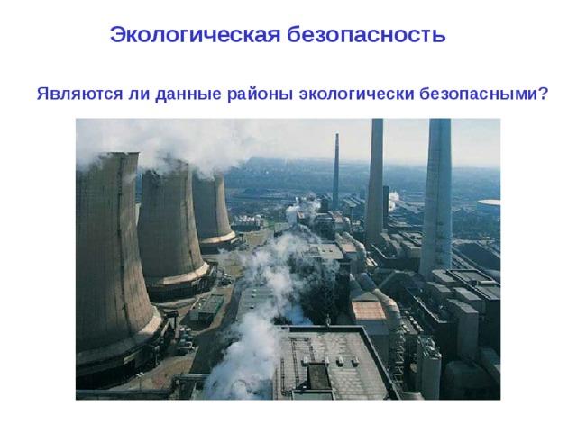Экологическая безопасность    Являются ли данные районы экологически безопасными?