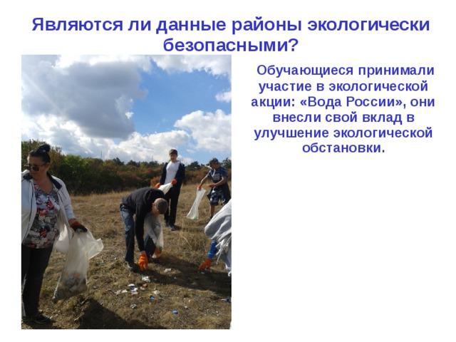 Являются ли данные районы экологически безопасными?  Обучающиеся принимали участие в экологической акции: «Вода России», они внесли свой вклад в улучшение экологической обстановки.