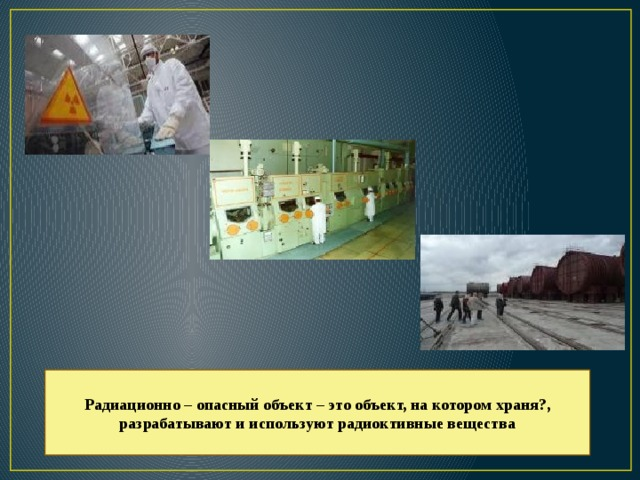 Радиационно – опасный объект – это объект, на котором храня?, разрабатывают и используют радиоктивные вещества