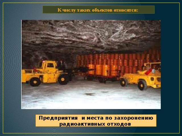 К числу таких объектов относятся: Предприятия и места по захоронению радиоактивных отходов