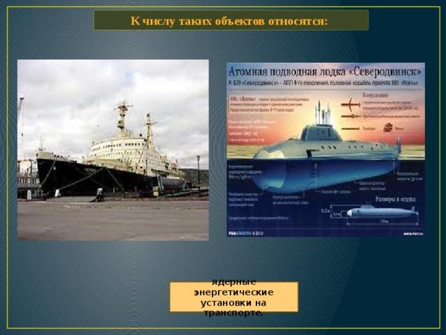 К числу таких объектов относятся: ядерные энергетические установки на транспорте.