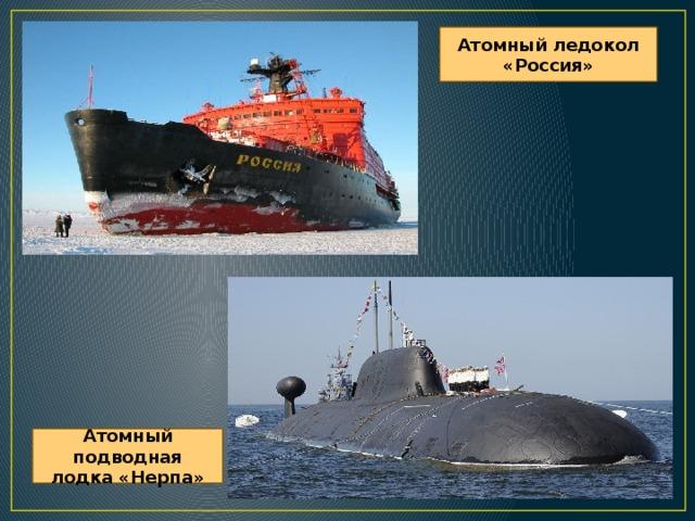 Атомный ледокол «Россия» Атомный подводная лодка «Нерпа»