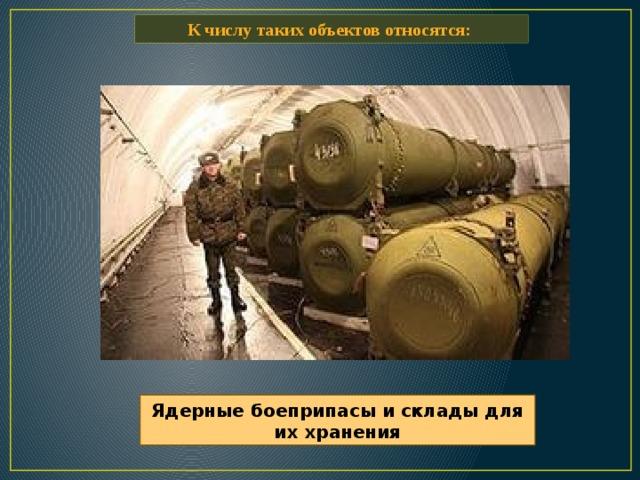 К числу таких объектов относятся: Ядерные боеприпасы и склады для их хранения
