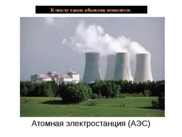 К числу таких объектов относятся: Атомная электростанция (АЭС)  Атомные станции (атомные электрические станции (АЭС), атомные теплоэлектроцентрали (АТЭЦ), атомные станции теплоснабжения (АТС)