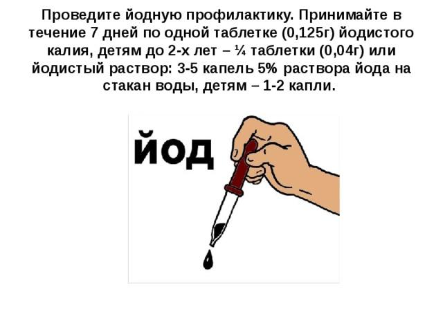 Проведите йодную профилактику. Принимайте в течение 7 дней по одной таблетке (0,125г) йодистого калия, детям до 2-х лет – ¼ таблетки (0,04г) или йодистый раствор: 3-5 капель 5% раствора йода на стакан воды, детям – 1-2 капли.