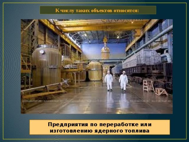 К числу таких объектов относятся: Предприятия по переработке или изготовлению ядерного топлива