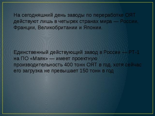 На сегодняшний день заводы по переработке ОЯТ действуют лишь вчетырех странах мира— России, Франции, Великобритании иЯпонии. Единственный действующий завод вРоссии— РТ-1 на ПО «Маяк»— имеет проектную производительность 400 тонн ОЯТ вгод, хотя сейчас его загрузка непревышает 150 тонн вгод