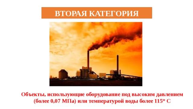 ВТОРАЯ КАТЕГОРИЯ Объекты, использующие оборудование под высоким давлением (более 0,07 МПа) или температурой воды более 115ᵒ С