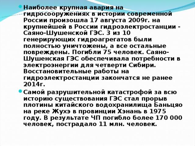 Наиболее крупная авария на гидросооружениях в истории современной России произошла 17 августа 2009г. на крупнейшей в России гидроэлектростанции - Саяно-Шушенской ГЭС. 3 из 10 генерирующих гидроагрегатов были полностью уничтожены, а все остальные повреждены. Погибли 75 человек. Саяно-Шушенская ГЭС обеспечивала потребности в электроэнергии для четверти Сибири. Восстановительные работы на гидроэлектростанции закончатся не ранее 2014г. Самой разрушительной катастрофой за всю историю существования ГЭС стал прорыв плотины китайского водохранилища Баньцяо на реке Жухэ в провинции Хэнань в 1975 году. В результате ЧП погибло более 170 000 человек, пострадало 11 млн. человек.