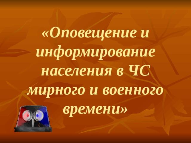 «Оповещение и информирование населения в ЧС мирного и военного времени»