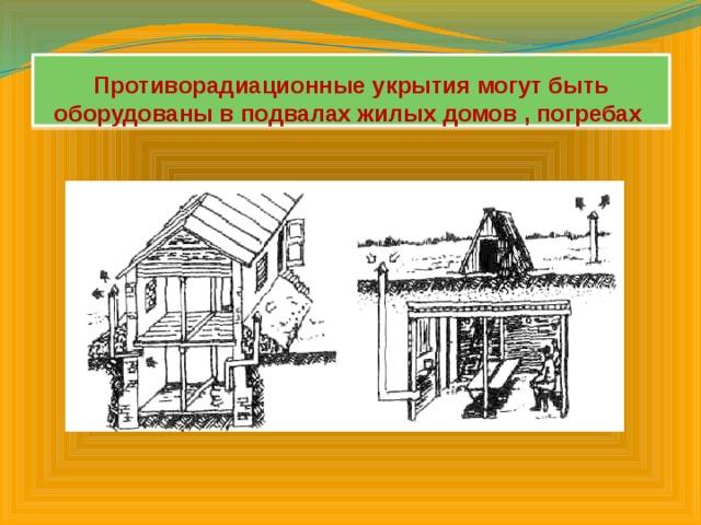 Противорадиационные укрытия могут быть оборудованы в подвалах жилых домов , погребах