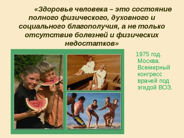 «Здоровье человека – это состояние полного физического, духовного и социального благополучия, а не только отсутствие болезней и физических недостатков»  1975 год. Москва. Всемирный конгресс врачей под эгидой ВОЗ.