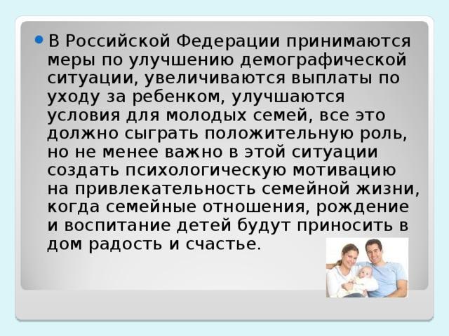 В Российской Федерации принимаются меры по улучшению демографической ситуации, увеличиваются выплаты по уходу за ребенком, улучшаются условия для молодых семей, все это должно сыграть положительную роль, но не менее важно в этой ситуации создать психологическую мотивацию на привлекательность семейной жизни, когда семейные отношения, рождение и воспитание детей будут приносить в дом радость и счастье.
