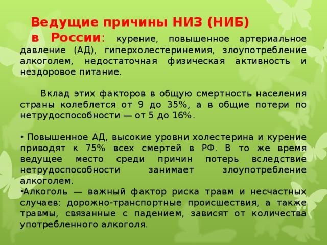 Ведущие причины НИЗ (НИБ)  в России : курение, повышенное артериальное давление (АД), гиперхолестеринемия, злоупотребление алкоголем, недостаточная физическая активность и нездоровое питание.  Вклад этих факторов в общую смертность населения страны колеблется от 9 до 35%, а в общие потери по нетрудоспособности — от 5 до 16%.  Повышенное АД, высокие уровни холестерина и курение приводят к 75% всех смертей в РФ. В то же время ведущее место среди причин потерь вследствие нетрудоспособности занимает злоупотребление алкоголем. Алкоголь — важный фактор риска травм и несчастных случаев: дорожно-транспортные происшествия, а также травмы, связанные с падением, зависят от количества употребленного алкоголя.