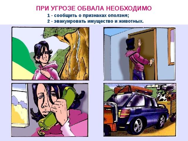 ПРИ УГРОЗЕ ОБВАЛА НЕОБХОДИМО 1 - сообщить о признаках оползня; 2 - эвакуировать имущество и животных.