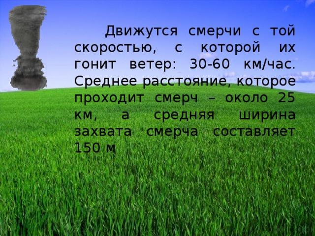Движутся смерчи с той скоростью, с которой их гонит ветер: 30-60 км/час. Среднее расстояние, которое проходит смерч – около 25 км, а средняя ширина захвата смерча составляет 150 м