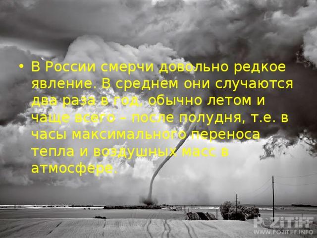 В России смерчи довольно редкое явление. В среднем они случаются два раза в год, обычно летом и чаще всего – после полудня, т.е. в часы максимального переноса тепла и воздушных масс в атмосфере.