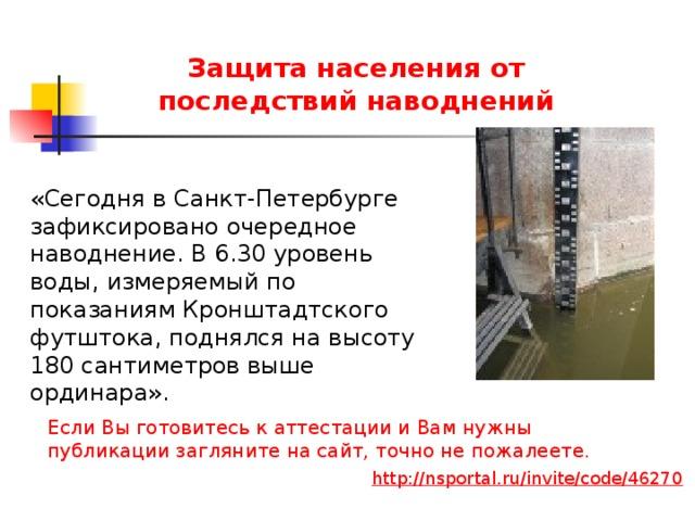 Защита населения от последствий наводнений «Сегодня в Санкт-Петербурге зафиксировано очередное наводнение. В 6.30 уровень воды, измеряемый по показаниям Кронштадтского футштока, поднялся на высоту 180 сантиметров выше ординара». Если Вы готовитесь к аттестации и Вам нужны публикации загляните на сайт, точно не пожалеете. http://nsportal.ru/invite/code/46270