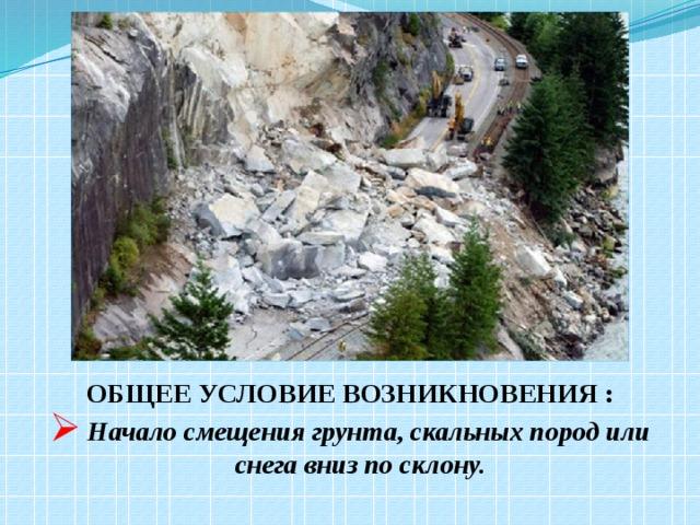 ОБЩЕЕ УСЛОВИЕ ВОЗНИКНОВЕНИЯ :  Начало смещения грунта, скальных пород или снега вниз по склону.