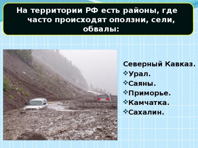 На территории РФ есть районы, где часто происходят оползни, сели, обвалы: Северный Кавказ.