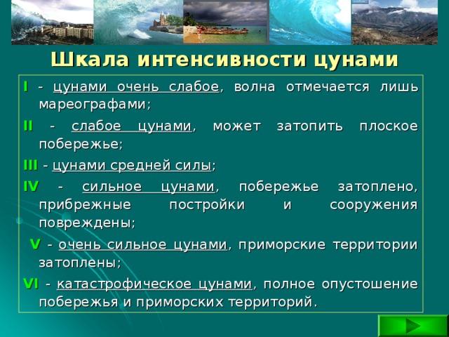 Шкала интенсивности цунами I - цунами очень слабое , волна отмечается лишь мареографами; II - cлабое цунами , может затопить плоское побережье; III  - цунами средней силы ; IV - сильное цунами , побережье затоплено, прибрежные постройки и сооружения повреждены;  V  - очень сильное цунами , приморские территории затоплены; VI - катастрофическое цунами , полное опустошение побережья и приморских территорий.