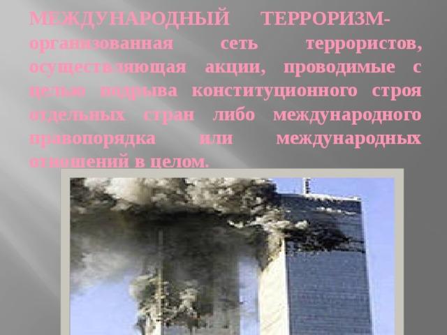 Международный терроризм-  организованная сеть террористов, осуществляющая акции, проводимые с целью подрыва конституционного строя отдельных стран либо международного правопорядка или международных отношений в целом.