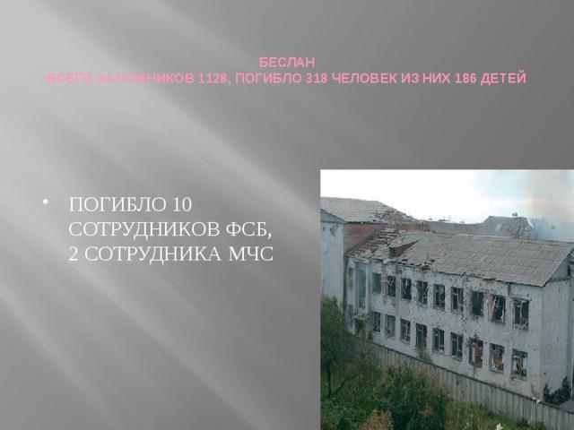 БЕСЛАН  ВСЕГО ЗАЛОЖНИКОВ 1128, ПОГИБЛО 318 ЧЕЛОВЕК ИЗ НИХ 186 ДЕТЕЙ