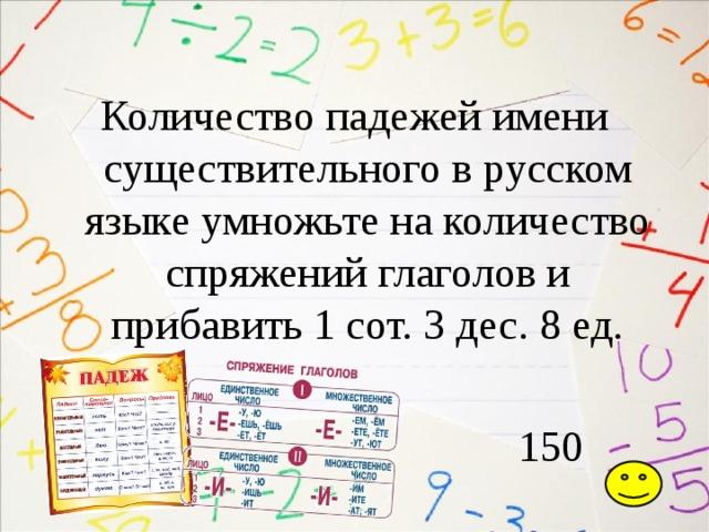 Количество падежей имени существительного в русском языке умножьте на количество спряжений глаголов и прибавить 1 сот. 3 дес. 8 ед.  150