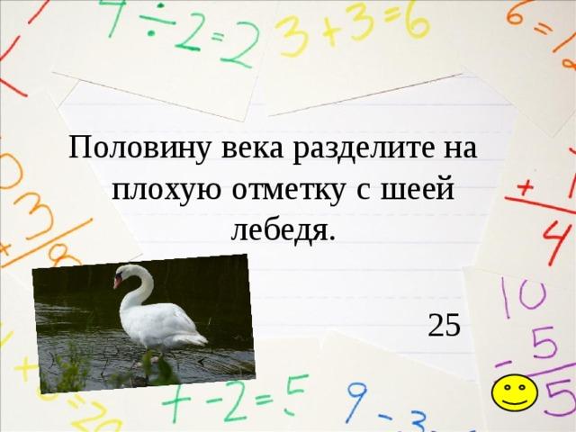 Половину века разделите на плохую отметку с шеей лебедя.  25