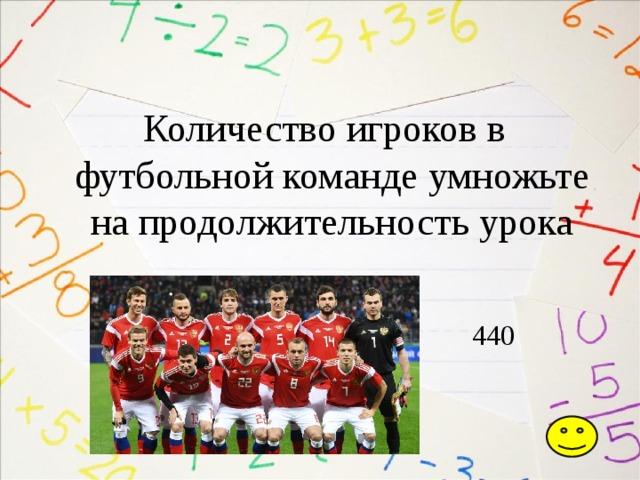 Количество игроков в футбольной команде умножьте на продолжительность урока  440