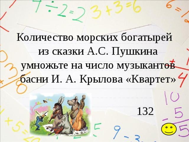 Количество морских богатырей из сказки А.С. Пушкина умножьте на число музыкантов басни И. А. Крылова «Квартет»  132