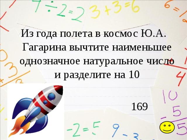 Из года полета в космос Ю.А. Гагарина вычтите наименьшее однозначное натуральное число и разделите на 10  169