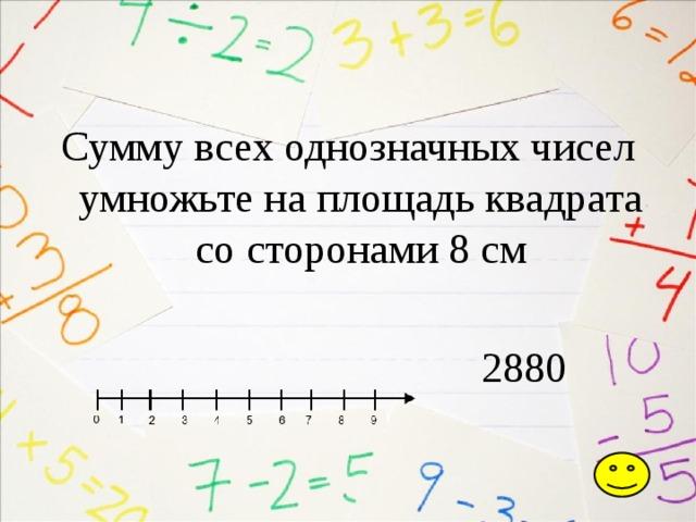 Сумму всех однозначных чисел умножьте на площадь квадрата со сторонами 8 см  2880