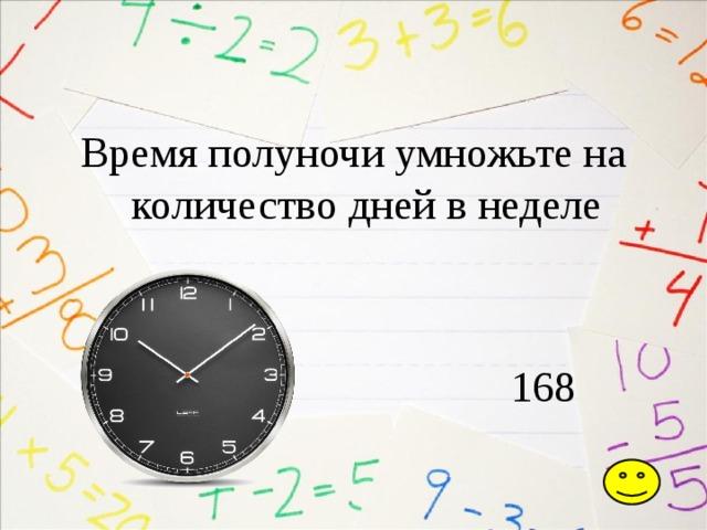 Время полуночи умножьте на количество дней в неделе  168