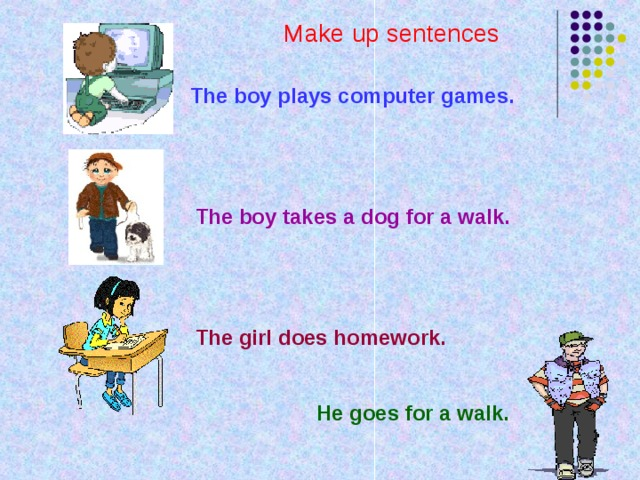 Make up sentences The boy plays computer games. The boy takes a dog for a walk. The girl does homework. He goes for a walk.