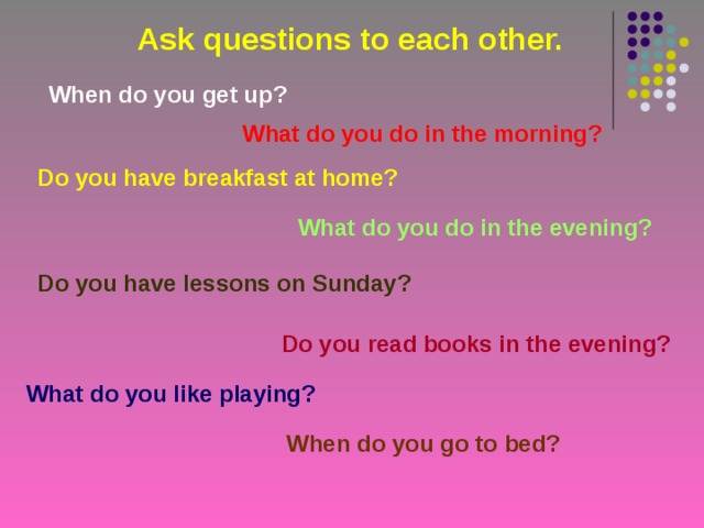 Ask questions to each other. When do you get up? What do you do in the morning? Do you have breakfast at home? What do you do in the evening? Do you have lessons on Sunday? Do you read books in the evening? What do you like playing? When do you go to bed?